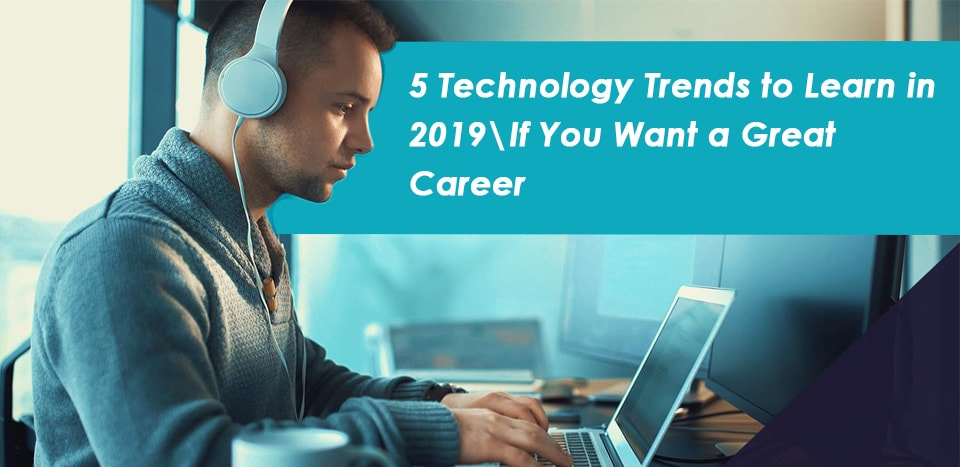 5 Technology Trends to Learn in 2019 If You Want a Great Career